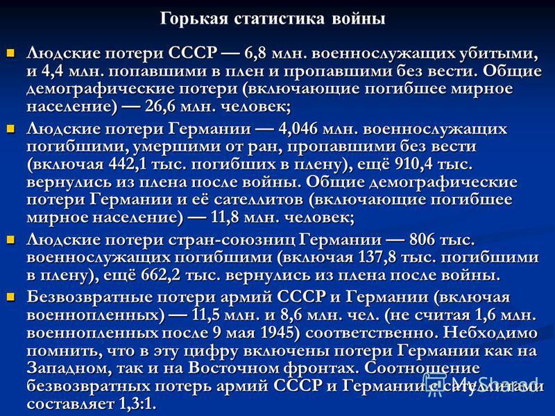 Людские потери СССР 6,8 млн. военнослужащих убитыми, и 4,4 млн. попавшими в плен и пропавшими без вести. Общие демографические потери (включающие погибшее мирное население) 26,6 млн. человек; Людские потери СССР 6,8 млн. военнослужащих убитыми, и 4,4