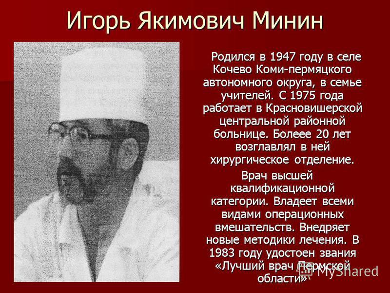 Игорь Якимович Минин Родился в 1947 году в селе Кочево Коми-пермяцкого автономного округа, в семье учителей. С 1975 года работает в Красновишерской центральной районной больнице. Болеее 20 лет возглавлял в ней хирургическое отделение. Родился в 1947