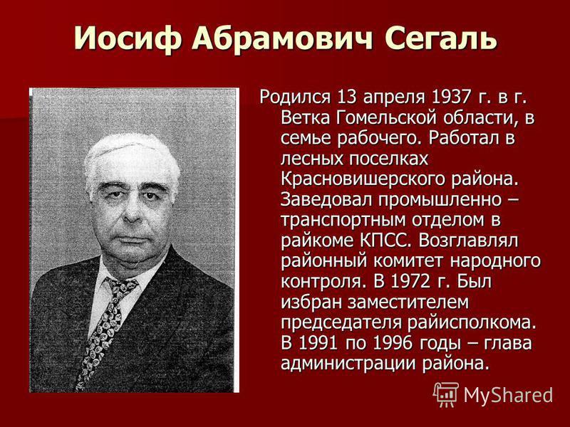 Иосиф Абрамович Сегаль Родился 13 апреля 1937 г. в г. Ветка Гомельской области, в семье рабочего. Работал в лесных поселках Красновишерского района. Заведовал промышленно – транспортным отделом в райкоме КПСС. Возглавлял районный комитет народного ко