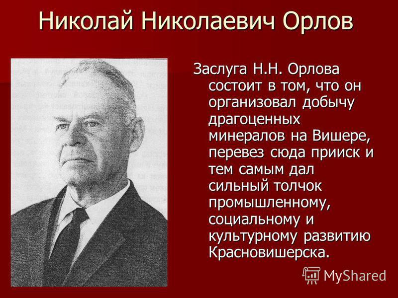 Николай Николаевич Орлов Заслуга Н.Н. Орлова состоит в том, что он организовал добычу драгоценных минералов на Вишере, перевез сюда прииск и тем самым дал сильный толчок промышленному, социальному и культурному развитию Красновишерска.