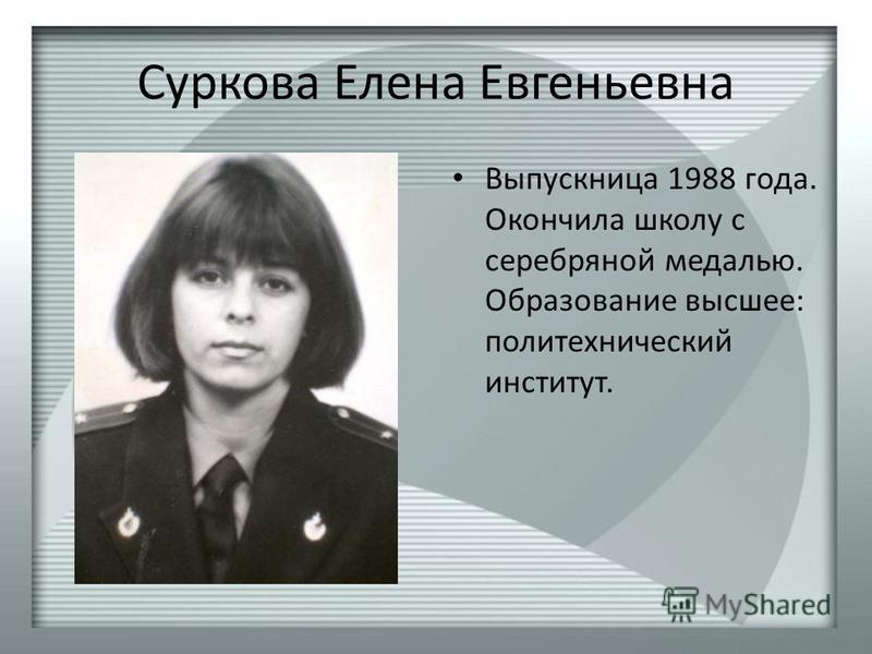 Суркова Елена Евгеньевна Выпускница 1988 года. Окончила школу с серебряной медалью. Образование высшее: политехнический институт.