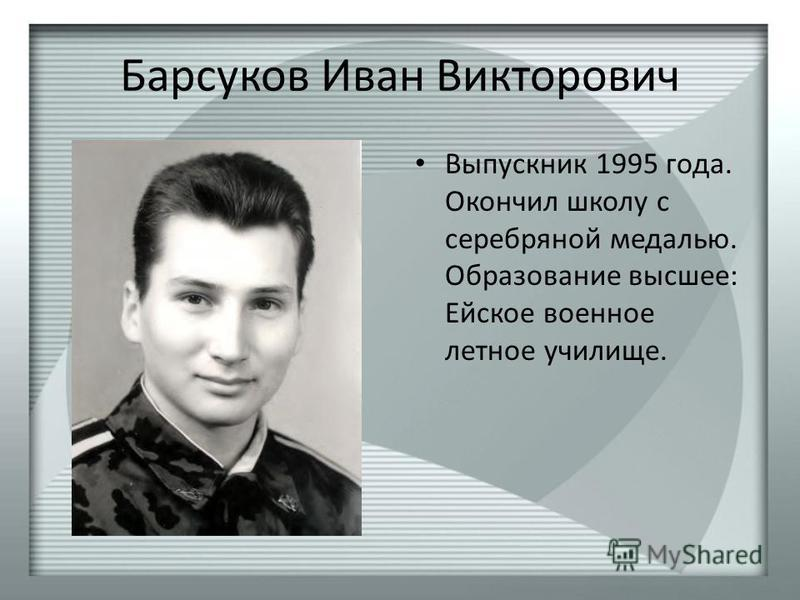 Барсуков Иван Викторович Выпускник 1995 года. Окончил школу с серебряной медалью. Образование высшее: Ейское военное летное училище.