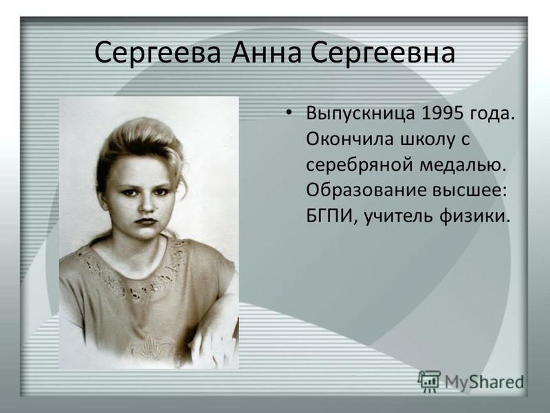 Сергеева Анна Сергеевна Выпускница 1995 года. Окончила школу с серебряной медалью. Образование высшее: БГПИ, учитель физики.