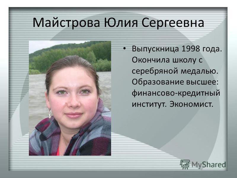 Майстрова Юлия Сергеевна Выпускница 1998 года. Окончила школу с серебряной медалью. Образование высшее: финансово-кредитный институт. Экономист.