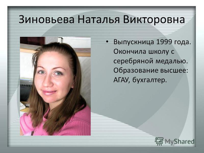 Зиновьева Наталья Викторовна Выпускница 1999 года. Окончила школу с серебряной медалью. Образование высшее: АГАУ, бухгалтер.