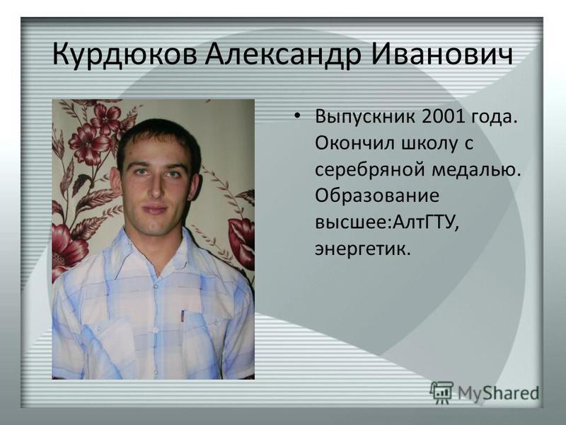 Курдюков Александр Иванович Выпускник 2001 года. Окончил школу с серебряной медалью. Образование высшее:АлтГТУ, энергетик.