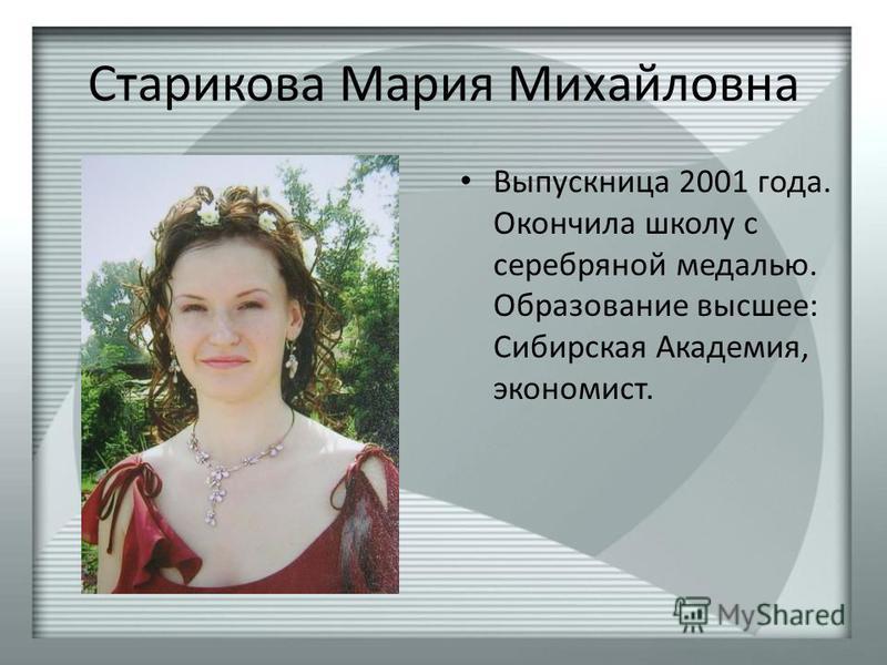 Старикова Мария Михайловна Выпускница 2001 года. Окончила школу с серебряной медалью. Образование высшее: Сибирская Академия, экономист.