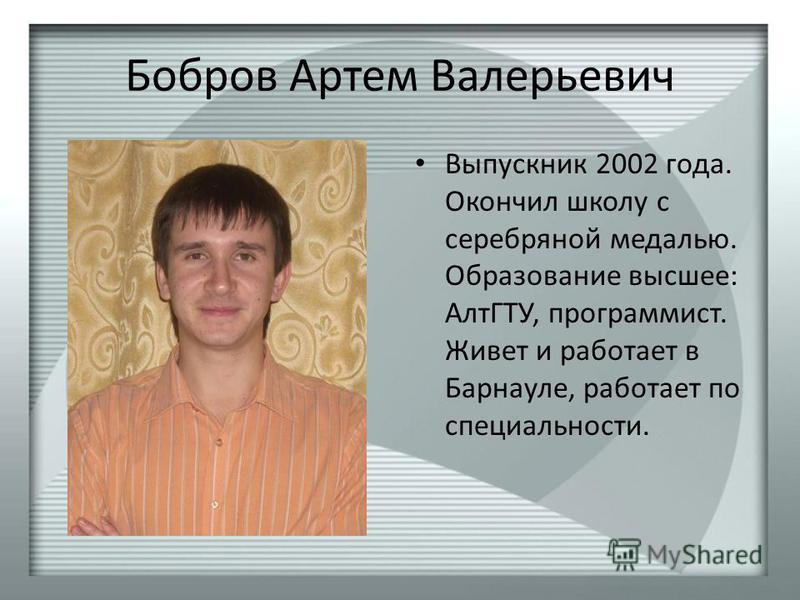 Бобров Артем Валерьевич Выпускник 2002 года. Окончил школу с серебряной медалью. Образование высшее: АлтГТУ, программист. Живет и работает в Барнауле, работает по специальности.