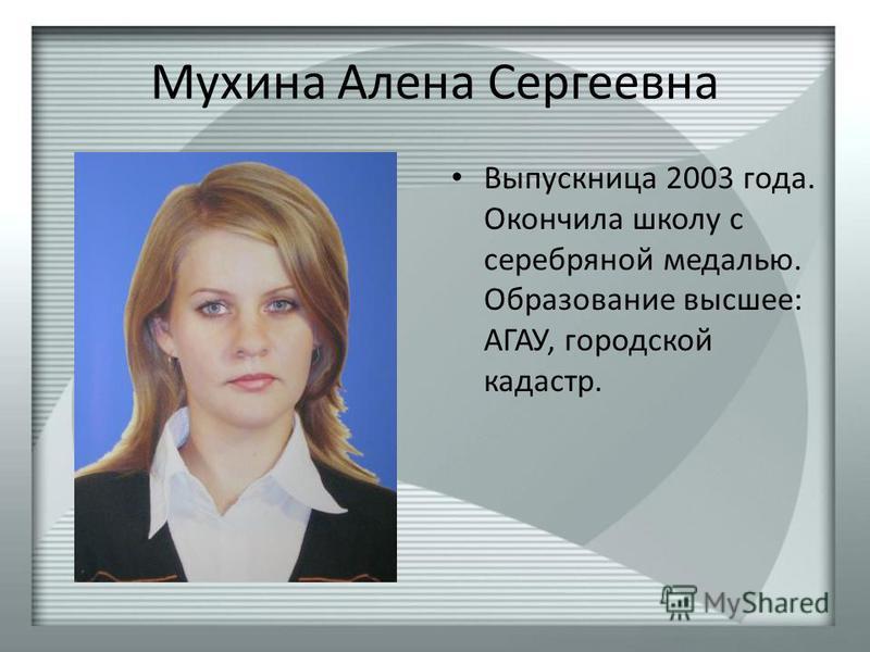 Мухина Алена Сергеевна Выпускница 2003 года. Окончила школу с серебряной медалью. Образование высшее: АГАУ, городской кадастр.