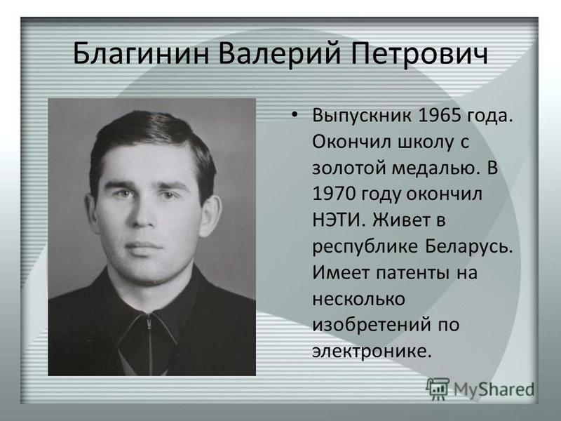 Благинин Валерий Петрович Выпускник 1965 года. Окончил школу с золотой медалью. В 1970 году окончил НЭТИ. Живет в республике Беларусь. Имеет патенты на несколько изобретений по электронике.