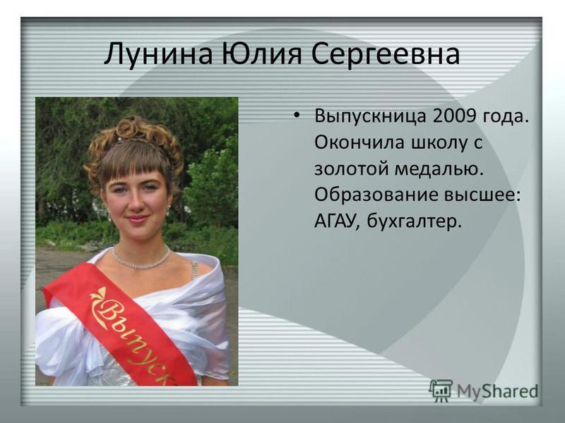 Лунина Юлия Сергеевна Выпускница 2009 года. Окончила школу с золотой медалью. Образование высшее: АГАУ, бухгалтер.