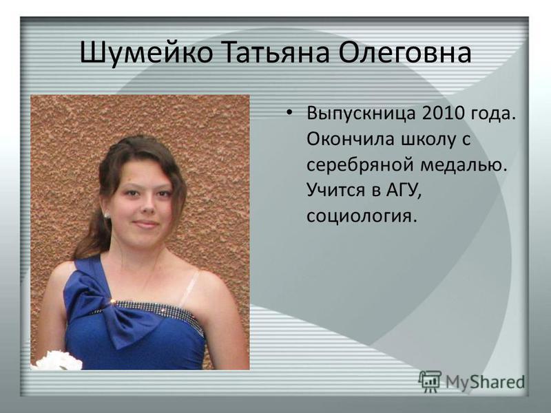 Шумейко Татьяна Олеговна Выпускница 2010 года. Окончила школу с серебряной медалью. Учится в АГУ, социология.