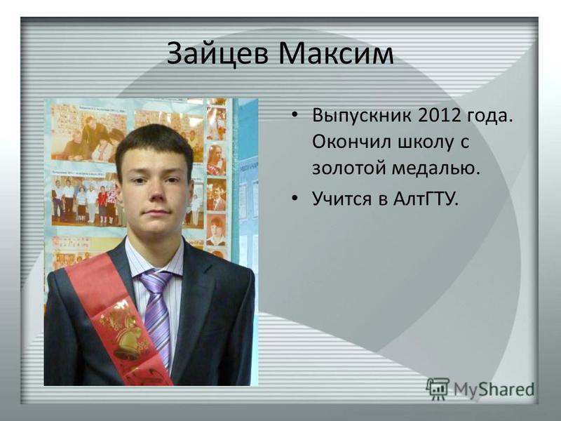 Зайцев Максим Выпускник 2012 года. Окончил школу с золотой медалью. Учится в АлтГТУ.