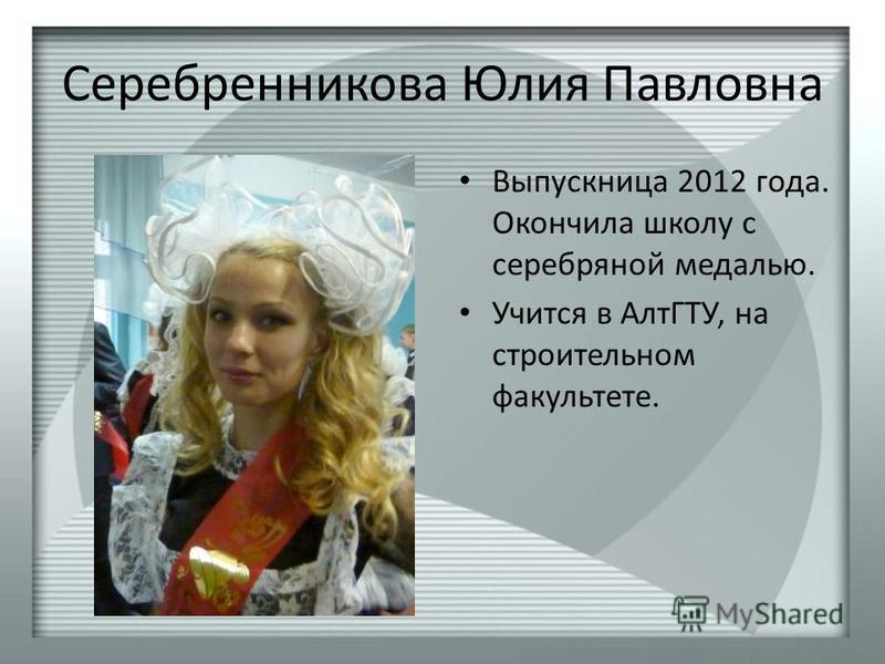 Серебренникова Юлия Павловна Выпускница 2012 года. Окончила школу с серебряной медалью. Учится в АлтГТУ, на строительном факультете.