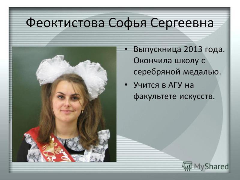 Феоктистова Софья Сергеевна Выпускница 2013 года. Окончила школу с серебряной медалью. Учится в АГУ на факультете искусств.