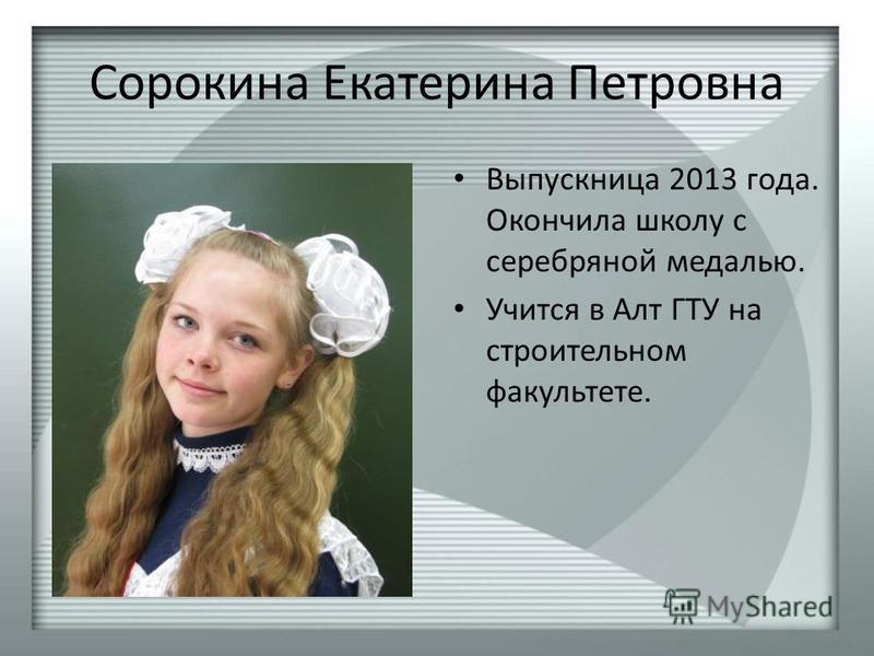 Сорокина Екатерина Петровна Выпускница 2013 года. Окончила школу с серебряной медалью. Учится в Алт ГТУ на строительном факультете.