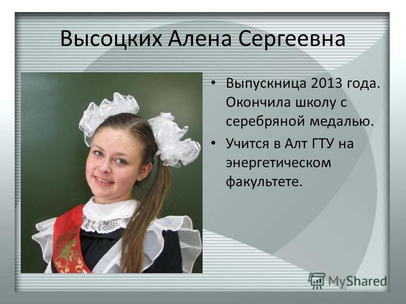 Высоцких Алена Сергеевна Выпускница 2013 года. Окончила школу с серебряной медалью. Учится в Алт ГТУ на энергетическом факультете.