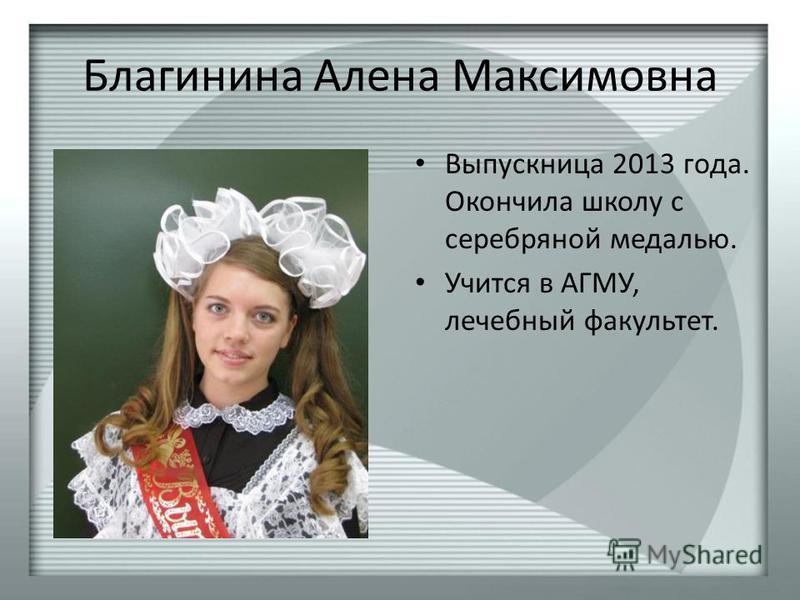 Благинина Алена Максимовна Выпускница 2013 года. Окончила школу с серебряной медалью. Учится в АГМУ, лечебный факультет.