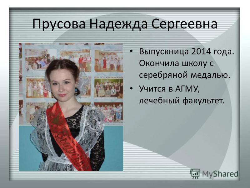 Прусова Надежда Сергеевна Выпускница 2014 года. Окончила школу с серебряной медалью. Учится в АГМУ, лечебный факультет.
