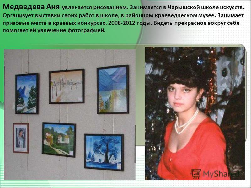 Медведева Аня увлекается рисованием. Занимается в Чарышской школе искусств. Организует выставки своих работ в школе, в районном краеведческом музее. Занимает призовые места в краевых конкурсах. 2008-2012 годы. Видеть прекрасное вокруг себя помогает е