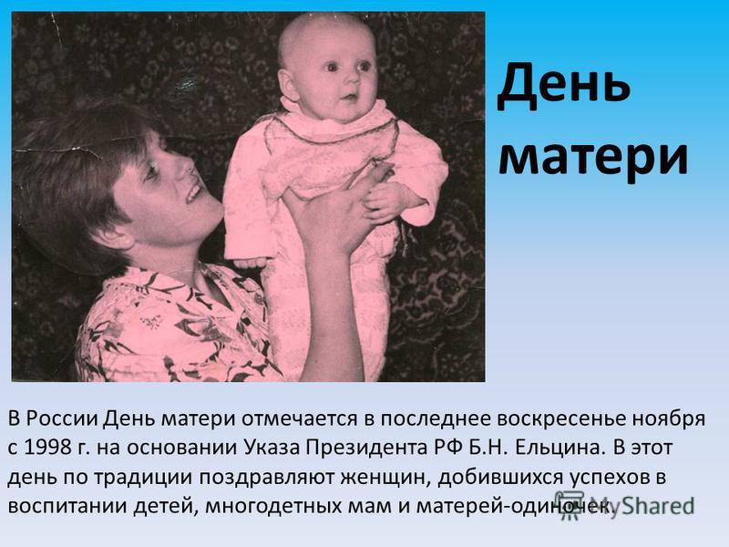 День матери В России День матери отмечается в последнее воскресенье ноября с 1998 г. на основании Указа Президента РФ Б.Н. Ельцина. В этот день по традиции поздравляют женщин, добившихся успехов в воспитании детей, многодетных мам и матерей-одиночек.