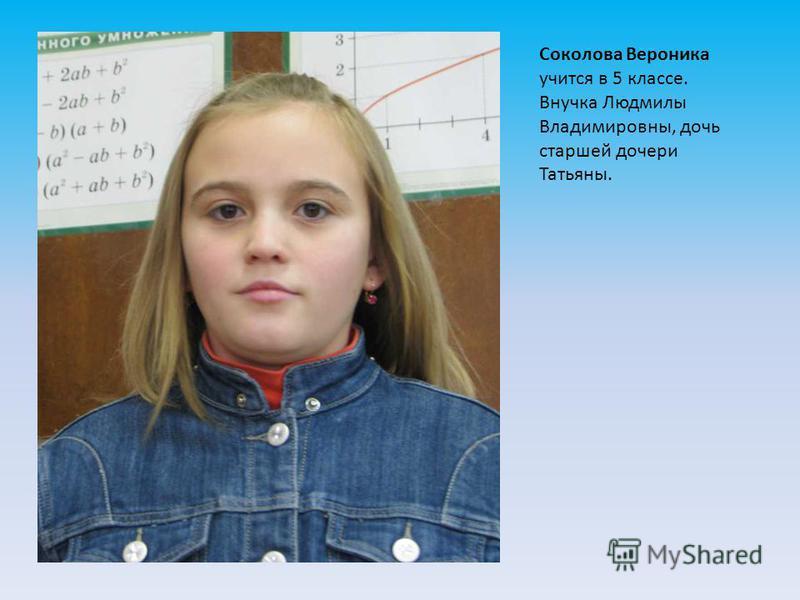 Соколова Вероника учится в 5 классе. Внучка Людмилы Владимировны, дочь старшей дочери Татьяны.