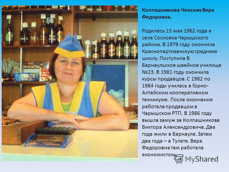 Колпашникова-Ченских Вера Федоровна. Родилась 13 мая 1962 года в селе Сосновка Чарышского района. В 1979 году окончила Краснопартизанскую среднюю школу. Поступила В Барнаульское швейное училище 23. В 1981 году окончила курсы продавцов. С 1982 по 1984