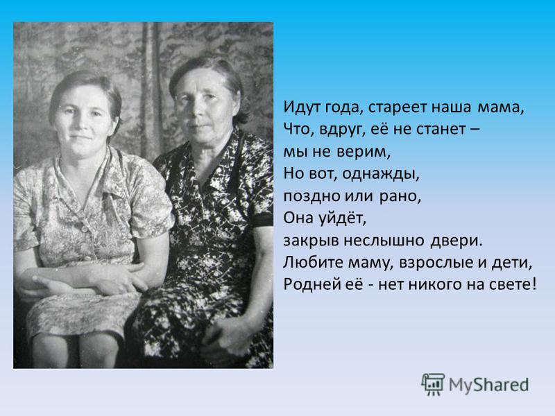 Идут года, стареет наша мама, Что, вдруг, её не станет – мы не верим, Но вот, однажды, поздно или рано, Она уйдёт, закрыв неслышно двери. Любите маму, взрослые и дети, Родней её - нет никого на свете!