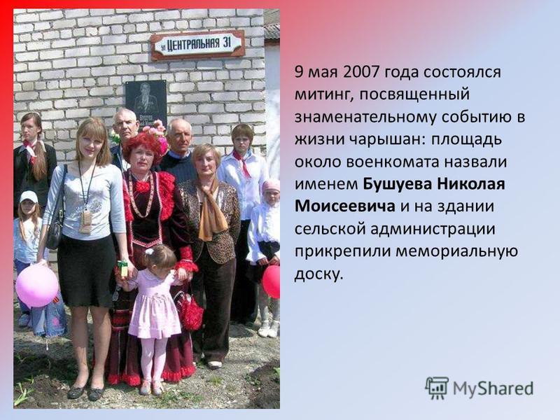 9 мая 2007 года состоялся митинг, посвященный знаменательному событию в жизни чарышан: площадь около военкомата назвали именем Бушуева Николая Моисеевича и на здании сельской администрации прикрепили мемориальную доску.
