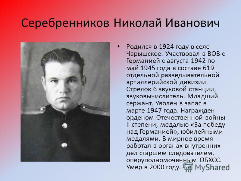 Серебренников Николай Иванович Родился в 1924 году в селе Чарышское. Участвовал в ВОВ с Германией с августа 1942 по май 1945 года в составе 619 отдельной разведывательной артиллерийской дивизии. Стрелок 6 звуковой станции, звуковычислитель. Младший с