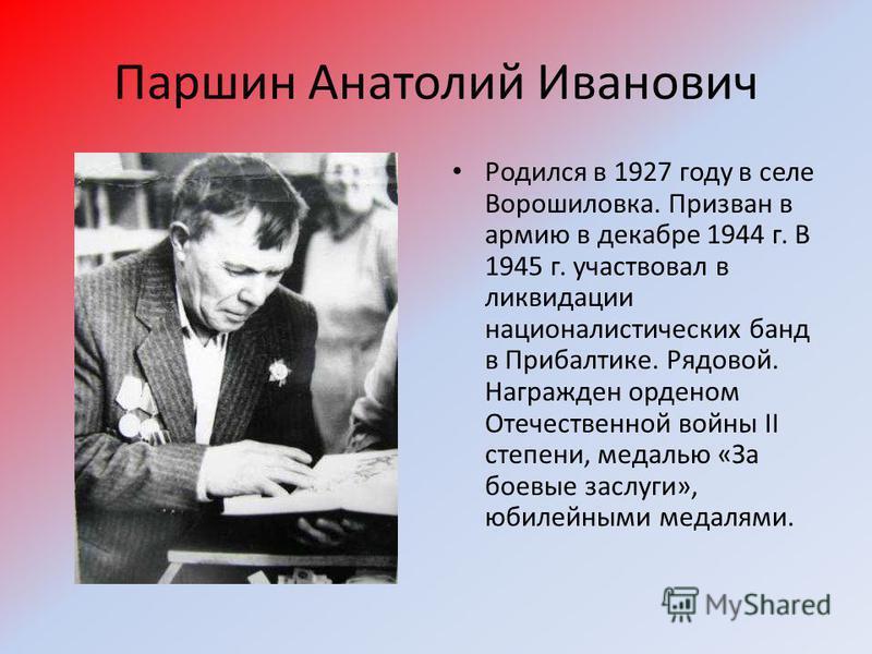 Паршин Анатолий Иванович Родился в 1927 году в селе Ворошиловка. Призван в армию в декабре 1944 г. В 1945 г. участвовал в ликвидации националистических банд в Прибалтике. Рядовой. Награжден орденом Отечественной войны II степени, медалью «За боевые з
