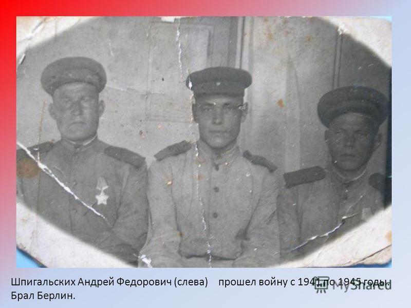 Шпигальских Андрей Федорович (слева) прошел войну с 1941 по 1945 годы. Брал Берлин.