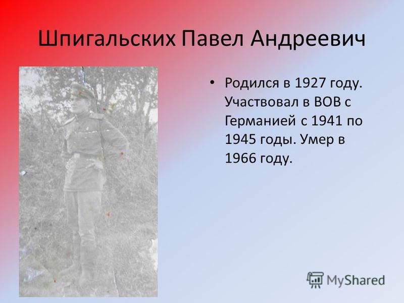 Шпигальских Павел Андреевич Родился в 1927 году. Участвовал в ВОВ с Германией с 1941 по 1945 годы. Умер в 1966 году.