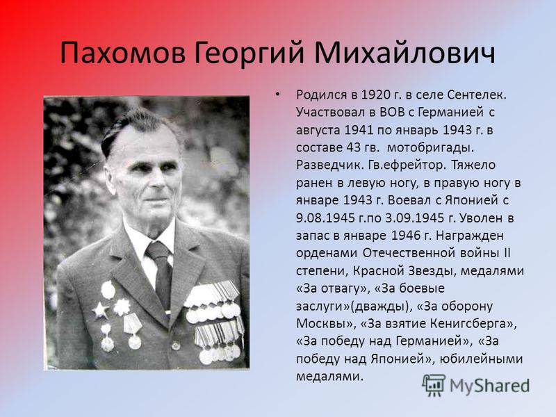 Пахомов Георгий Михайлович Родился в 1920 г. в селе Сентелек. Участвовал в ВОВ с Германией с августа 1941 по январь 1943 г. в составе 43 гв. мото бригады. Разведчик. Гв.ефрейтор. Тяжело ранен в левую ногу, в правую ногу в январе 1943 г. Воевал с Япон