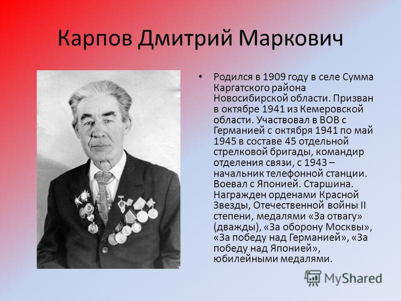 Карпов Дмитрий Маркович Родился в 1909 году в селе Сумма Каргатского района Новосибирской области. Призван в октябре 1941 из Кемеровской области. Участвовал в ВОВ с Германией с октября 1941 по май 1945 в составе 45 отдельной стрелковой бригады, коман