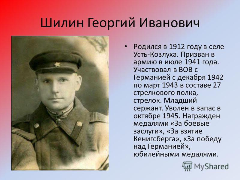 Шилин Георгий Иванович Родился в 1912 году в селе Усть-Козлуха. Призван в армию в июле 1941 года. Участвовал в ВОВ с Германией с декабря 1942 по март 1943 в составе 27 стрелкового полка, стрелок. Младший сержант. Уволен в запас в октябре 1945. Награж