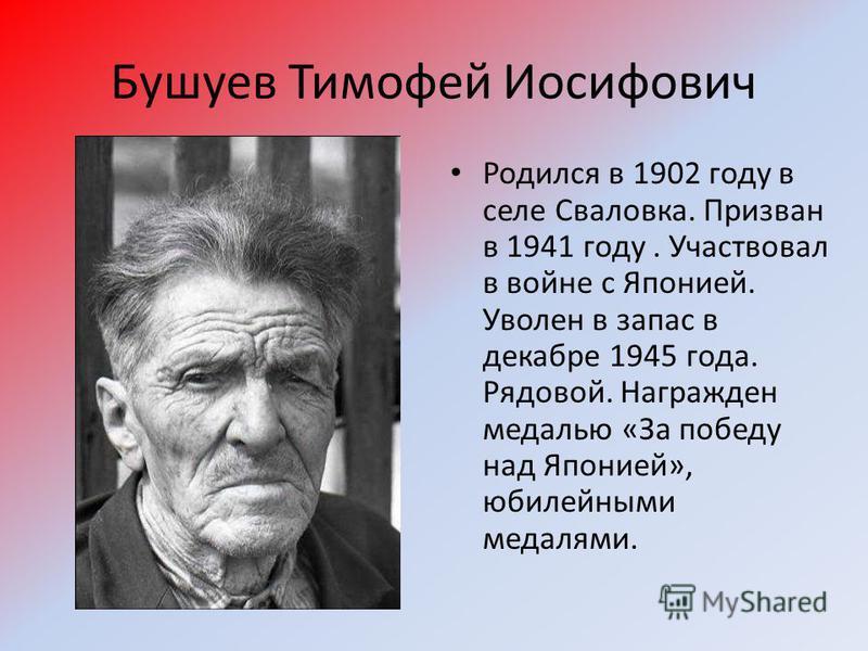 Бушуев Тимофей Иосифович Родился в 1902 году в селе Сваловка. Призван в 1941 году. Участвовал в войне с Японией. Уволен в запас в декабре 1945 года. Рядовой. Награжден медалью «За победу над Японией», юбилейными медалями.