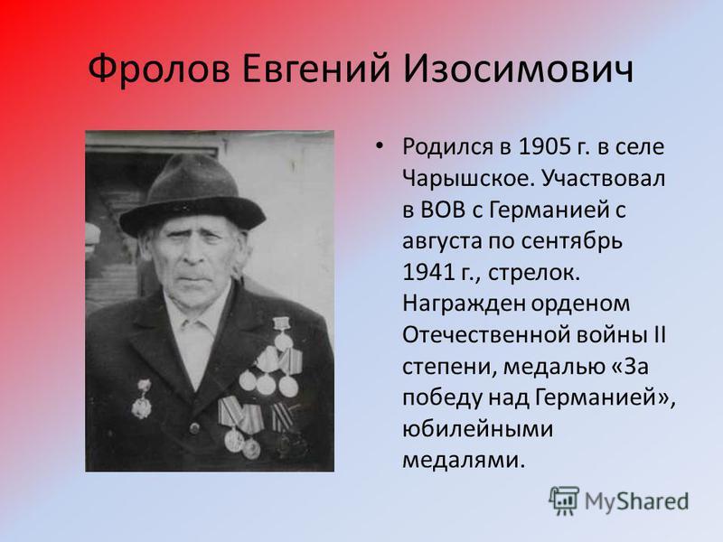 Фролов Евгений Изосимович Родился в 1905 г. в селе Чарышское. Участвовал в ВОВ с Германией с августа по сентябрь 1941 г., стрелок. Награжден орденом Отечественной войны II степени, медалью «За победу над Германией», юбилейными медалями.