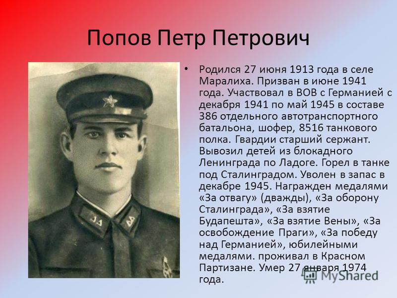 Попов Петр Петрович Родился 27 июня 1913 года в селе Маралиха. Призван в июне 1941 года. Участвовал в ВОВ с Германией с декабря 1941 по май 1945 в составе 386 отдельного автотранспортного батальона, шофер, 8516 танкового полка. Гвардии старший сержан