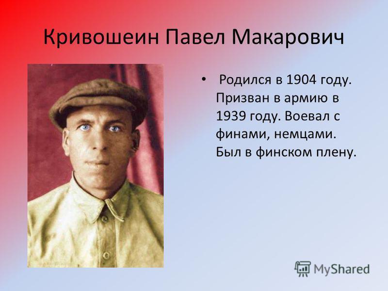 Кривошеин Павел Макарович Родился в 1904 году. Призван в армию в 1939 году. Воевал с финами, немцами. Был в финском плену.
