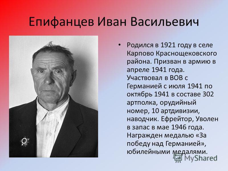 Епифанцев Иван Васильевич Родился в 1921 году в селе Карпово Краснощековского района. Призван в армию в апреле 1941 года. Участвовал в ВОВ с Германией с июля 1941 по октябрь 1941 в составе 302 артполка, орудийный номер, 10 артдивизии, наводчик. Ефрей