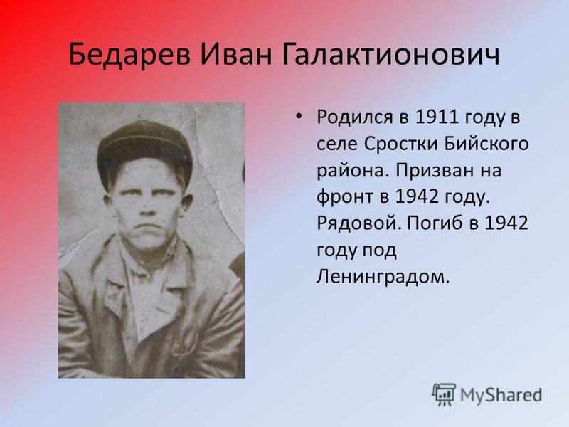 Бедарев Иван Галактионович Родился в 1911 году в селе Сростки Бийского района. Призван на фронт в 1942 году. Рядовой. Погиб в 1942 году под Ленинградом.