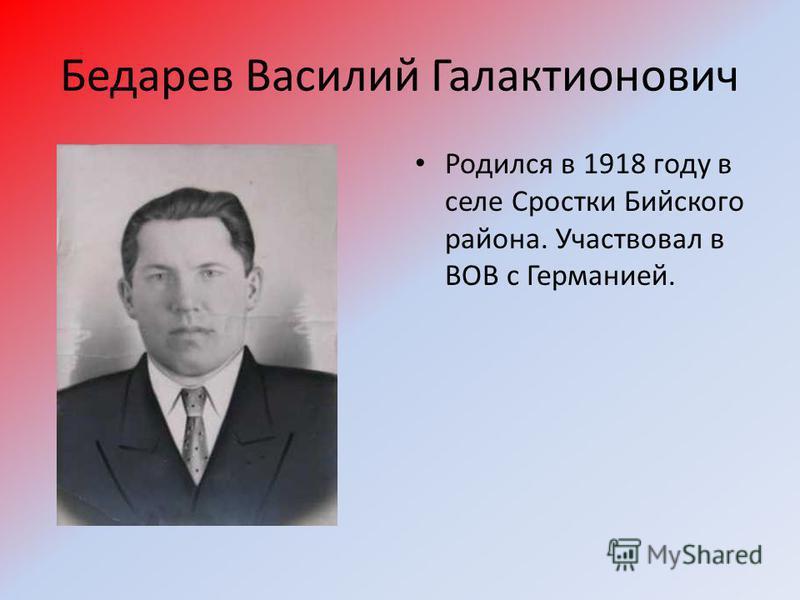 Бедарев Василий Галактионович Родился в 1918 году в селе Сростки Бийского района. Участвовал в ВОВ с Германией.