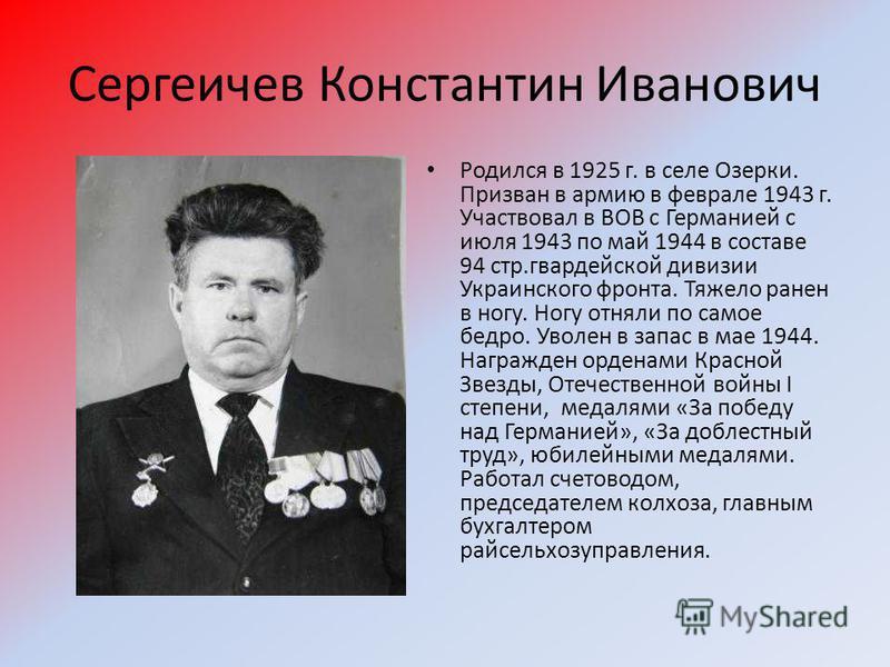 Сергеичев Константин Иванович Родился в 1925 г. в селе Озерки. Призван в армию в феврале 1943 г. Участвовал в ВОВ с Германией с июля 1943 по май 1944 в составе 94 стр.гвардейской дивизии Украинского фронта. Тяжело ранен в ногу. Ногу отняли по самое б