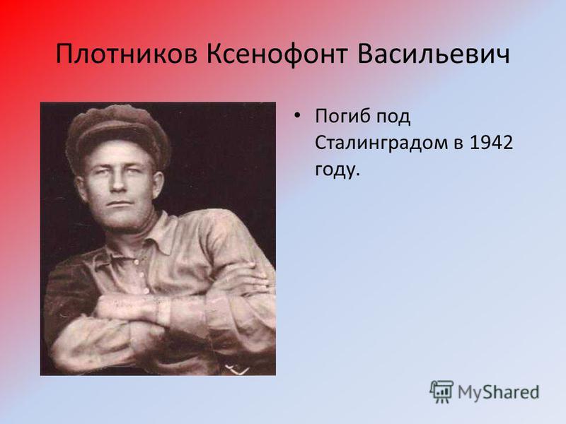 Плотников Ксенофонт Васильевич Погиб под Сталинградом в 1942 году.