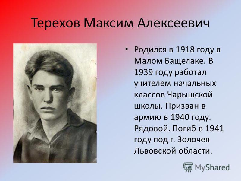 Терехов Максим Алексеевич Родился в 1918 году в Малом Бащелаке. В 1939 году работал учителем начальных классов Чарышской школы. Призван в армию в 1940 году. Рядовой. Погиб в 1941 году под г. Золочев Львовской области.