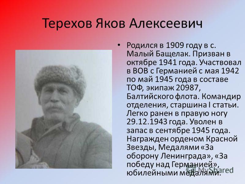 Терехов Яков Алексеевич Родился в 1909 году в с. Малый Бащелак. Призван в октябре 1941 года. Участвовал в ВОВ с Германией с мая 1942 по май 1945 года в составе ТОФ, экипаж 20987, Балтийского флота. Командир отделения, старшина I статьи. Легко ранен в