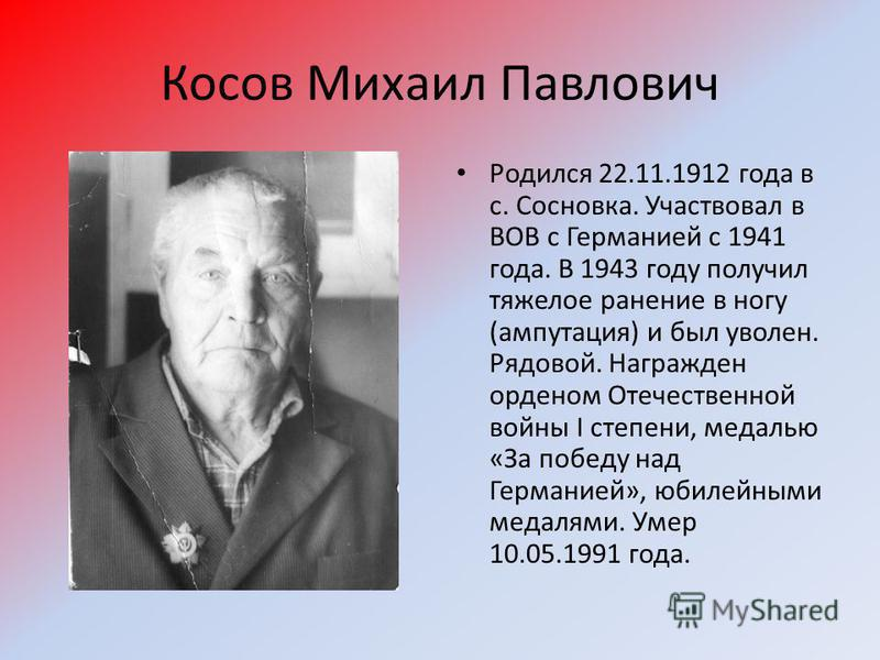 Косов Михаил Павлович Родился 22.11.1912 года в с. Сосновка. Участвовал в ВОВ с Германией с 1941 года. В 1943 году получил тяжелое ранение в ногу (ампутация) и был уволен. Рядовой. Награжден орденом Отечественной войны I степени, медалью «За победу н