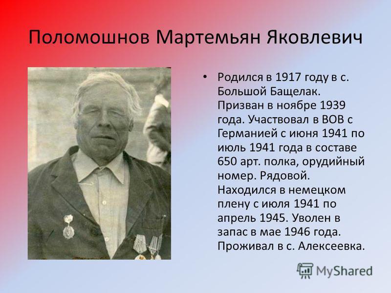 Поломошнов Мартемьян Яковлевич Родился в 1917 году в с. Большой Бащелак. Призван в ноябре 1939 года. Участвовал в ВОВ с Германией с июня 1941 по июль 1941 года в составе 650 арт. полка, орудийный номер. Рядовой. Находился в немецком плену с июля 1941