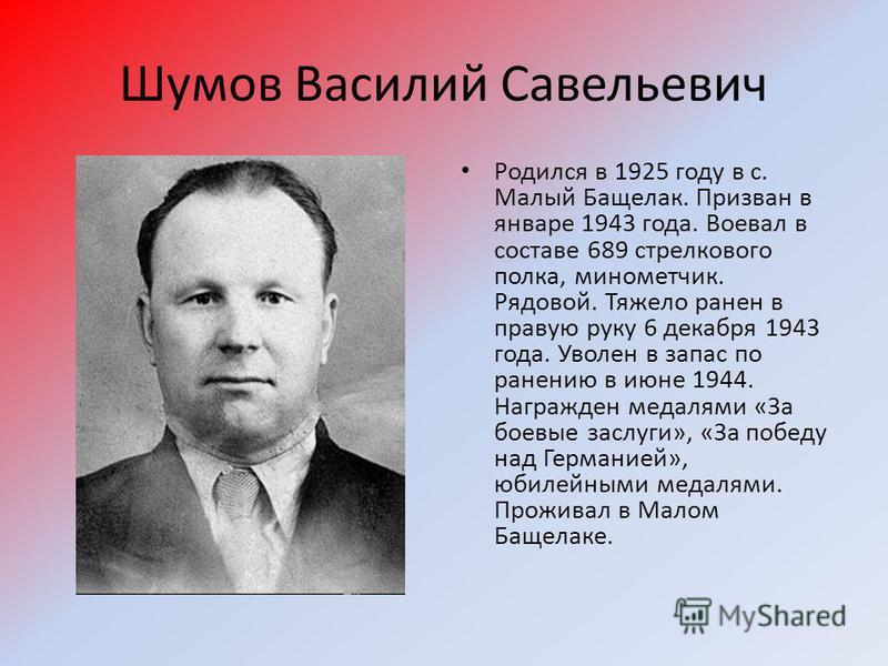 Шумов Василий Савельевич Родился в 1925 году в с. Малый Бащелак. Призван в январе 1943 года. Воевал в составе 689 стрелкового полка, минометчик. Рядовой. Тяжело ранен в правую руку 6 декабря 1943 года. Уволен в запас по ранению в июне 1944. Награжден